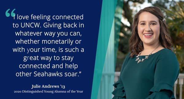 I love feeling connected to UNCW. Giving back in whatever way you can, whether monetarily or with your time, is such a great way to stay connected and help other Seahawks soar - Julie Andrews '13 2020 Distinguished Young Alumna of the Year